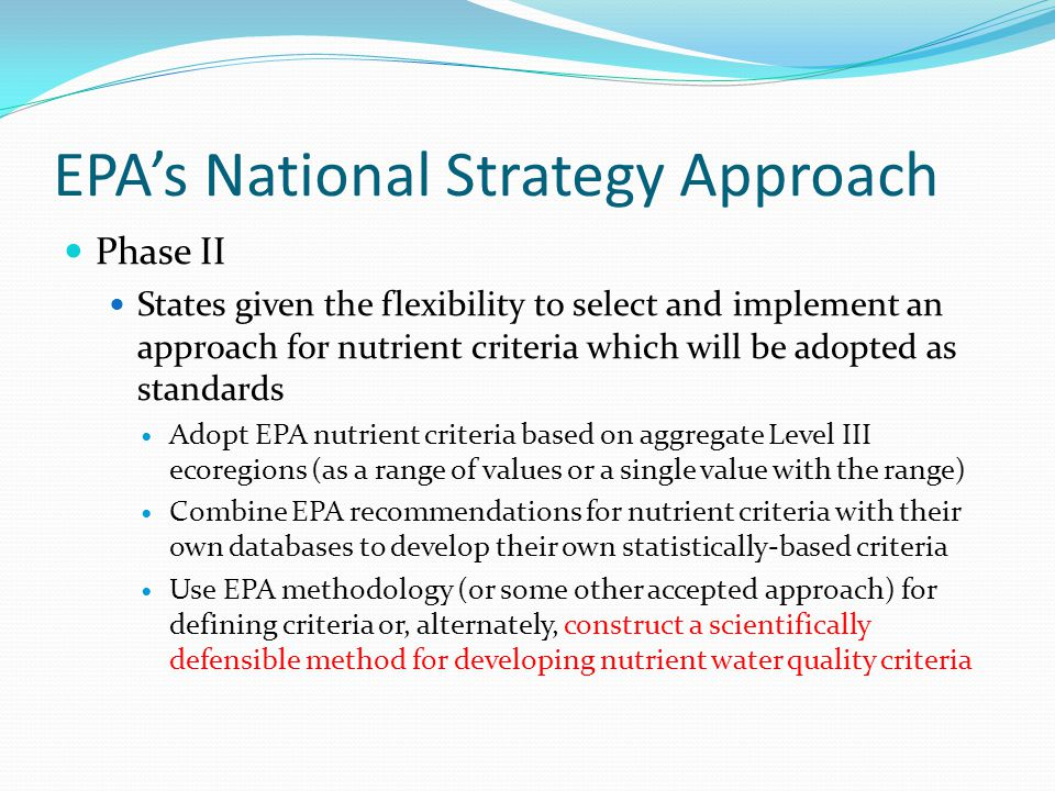 EPA's National Strategy Approach Phase II States given the flexibility to select and implement an approach for nutrient criteria which will be adopted as standards Adopt EPA nutrient criteria based on aggregate Level III ecoregions (as a range of values or a single value with the range) Combine EPA recommendations for nutrient criteria with their own databases to develop their own statistically-based criteria Use EPA methodology (or some other accepted approach) for defining criteria or, alternately, construct a scientifically defensible method for developing nutrient water quality criteria