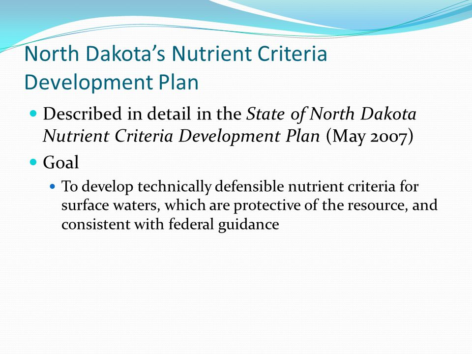 North Dakota's Nutrient Criteria Development Plan Described in detail in the State of North Dakota Nutrient Criteria Development Plan (May 2007) Goal To develop technically defensible nutrient criteria for surface waters, which are protective of the resource, and consistent with federal guidance