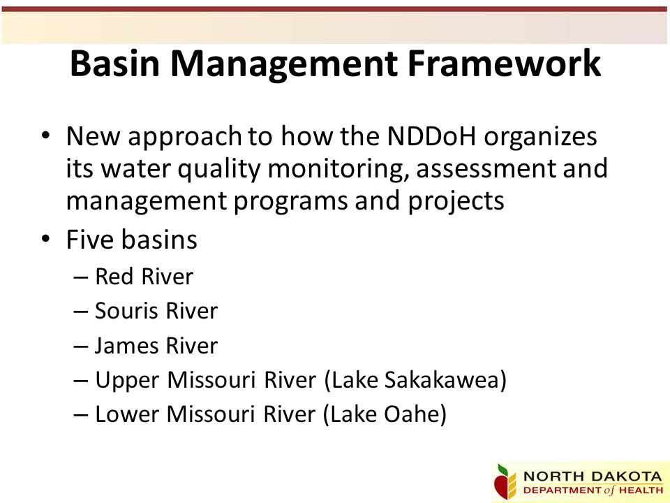 Basin Management Framework New approach to how the NDDoH organizes its water quality monitoring, assessment and management programs and projects Five basins – Red River – Souris River – James River – Upper Missouri River (Lake Sakakawea) – Lower Missouri River (Lake Oahe)