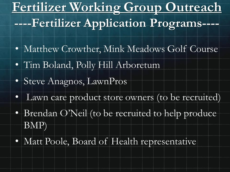 Fertilizer Working Group Outreach ----Fertilizer Application Programs---- Matthew Crowther, Mink Meadows Golf Course Tim Boland, Polly Hill Arboretum Steve Anagnos, LawnPros Lawn care product store owners (to be recruited) Brendan O'Neil (to be recruited to help produce BMP) Matt Poole, Board of Health representative