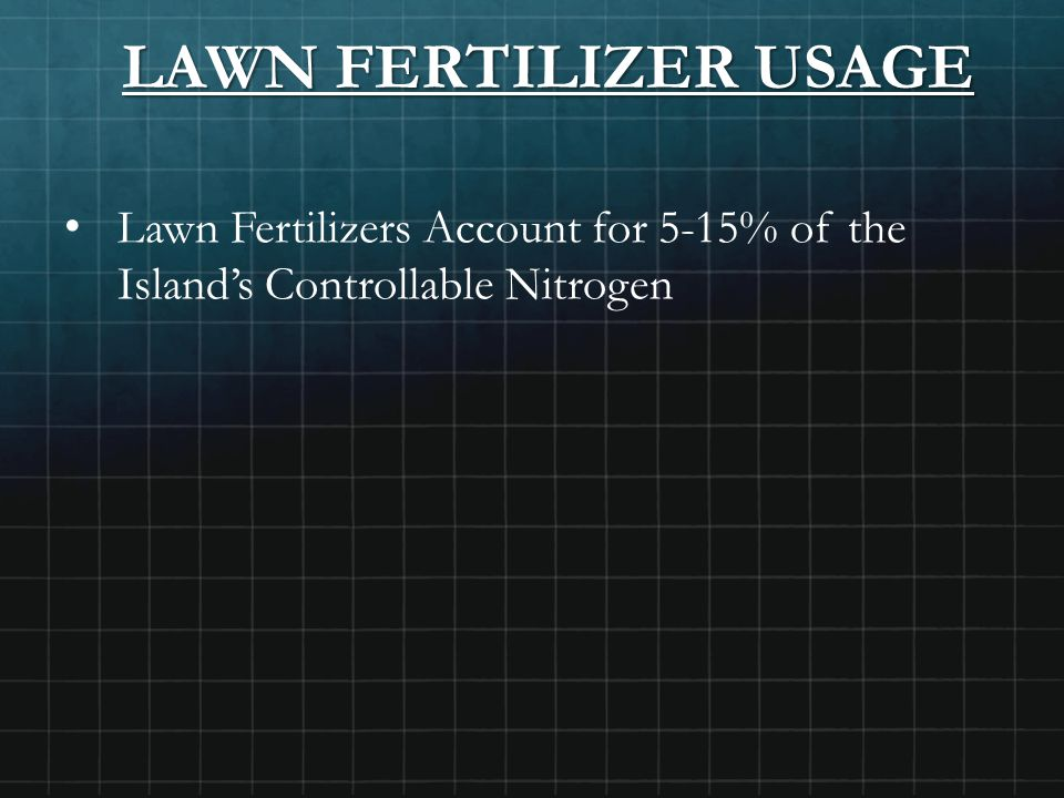 LAWN FERTILIZER USAGE Lawn Fertilizers Account for 5-15% of the Island's Controllable Nitrogen