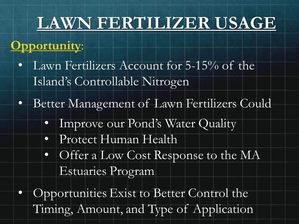 LAWN FERTILIZER USAGE Opportunity: Lawn Fertilizers Account for 5-15% of the Island's Controllable Nitrogen Better Management of Lawn Fertilizers Could Improve our Pond's Water Quality Protect Human Health Offer a Low Cost Response to the MA Estuaries Program Opportunities Exist to Better Control the Timing, Amount, and Type of Application