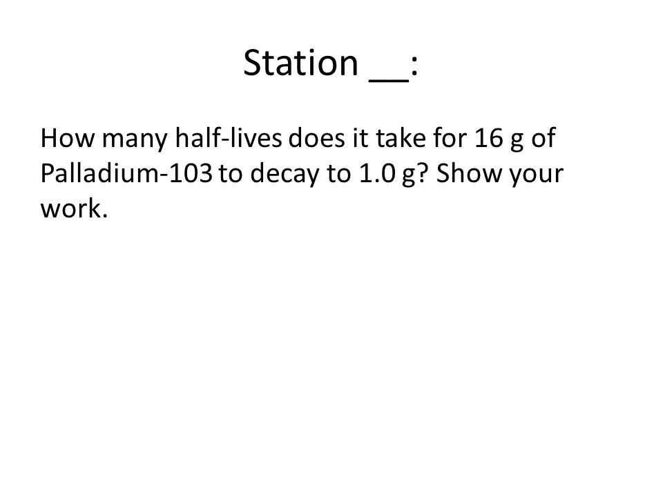 Station __: How many half-lives does it take for 16 g of Palladium-103 to decay to 1.0 g.
