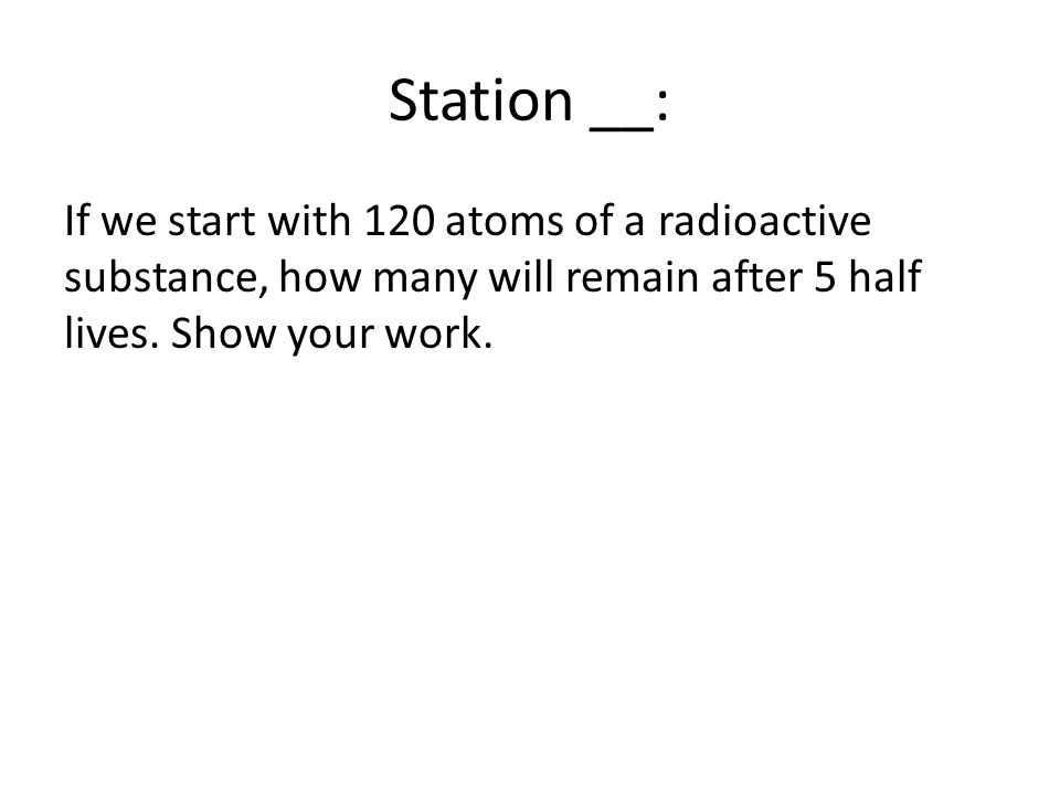 Station __: If we start with 120 atoms of a radioactive substance, how many will remain after 5 half lives.