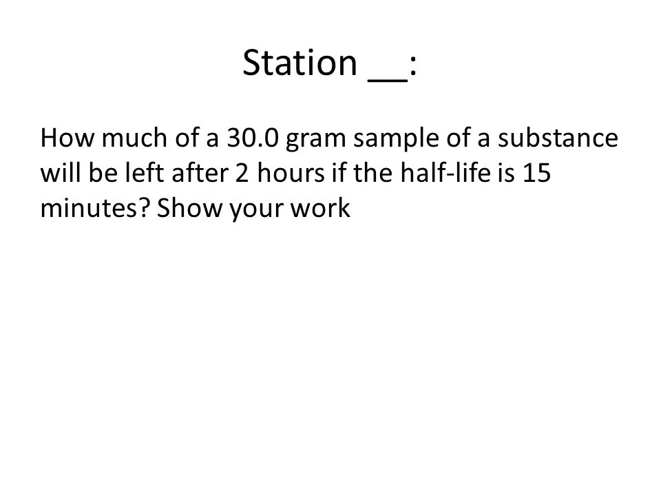 Station __: How much of a 30.0 gram sample of a substance will be left after 2 hours if the half-life is 15 minutes.
