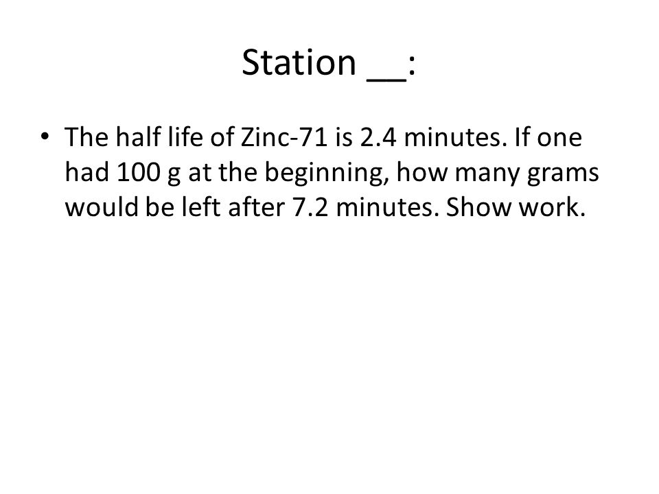 Station __: The half life of Zinc-71 is 2.4 minutes.