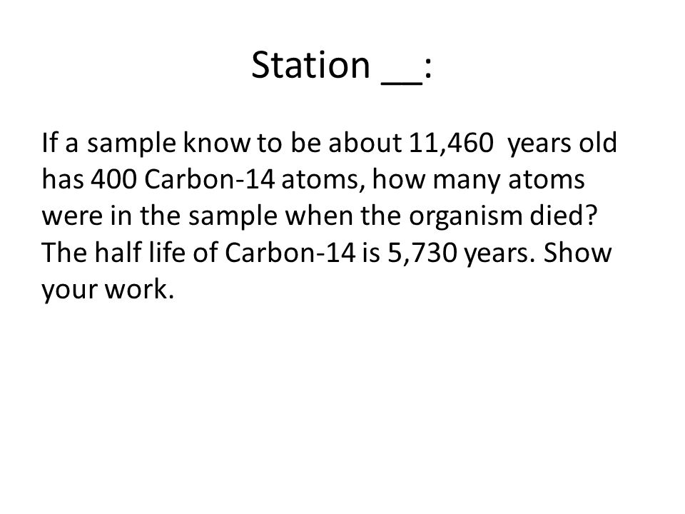 Station __: If a sample know to be about 11,460 years old has 400 Carbon-14 atoms, how many atoms were in the sample when the organism died.