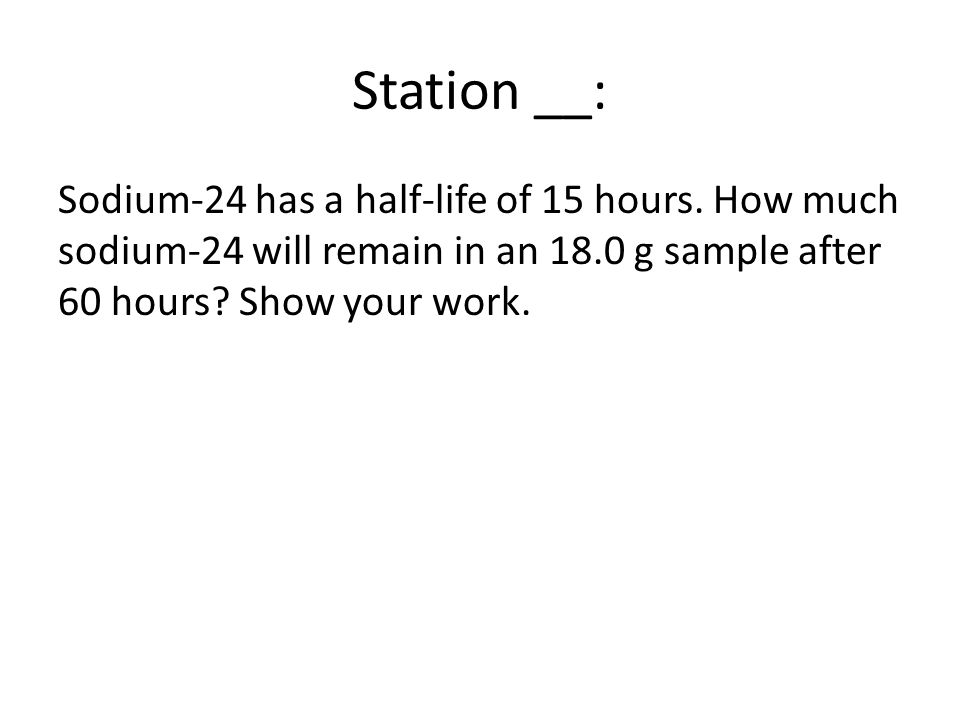 Station __: Sodium-24 has a half-life of 15 hours.