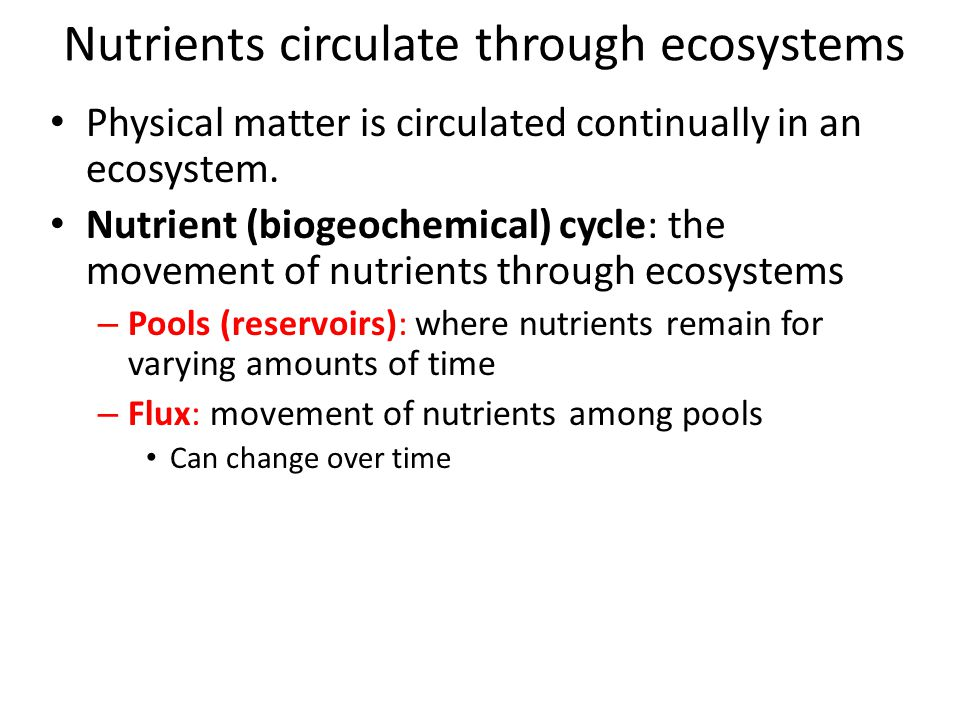 Nutrients circulate through ecosystems Physical matter is circulated continually in an ecosystem. Nutrient (biogeochemical) cycle: the movement of nut