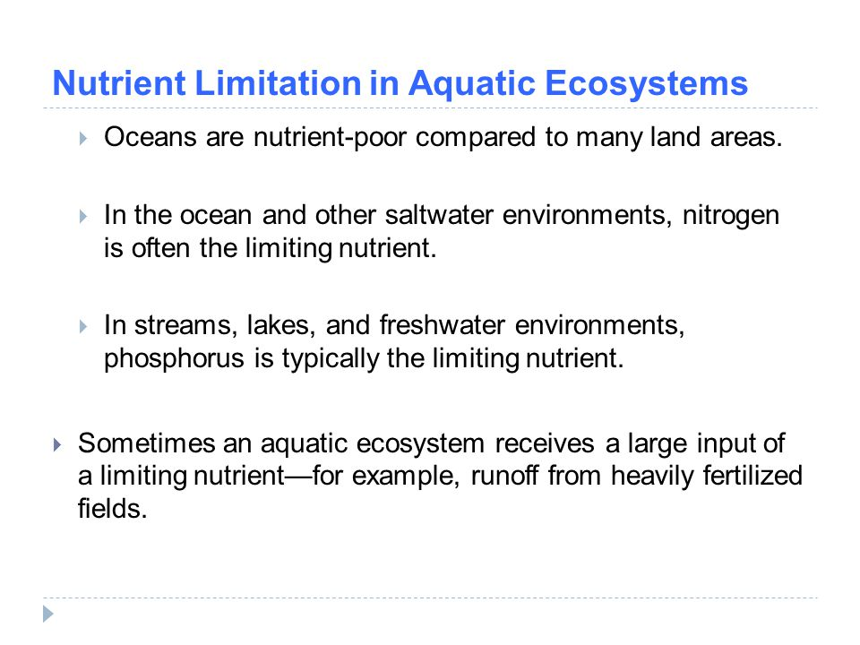 Nutrient Limitation in Aquatic Ecosystems  Oceans are nutrient-poor compared to many land areas.  In the ocean and other saltwater environments, nit