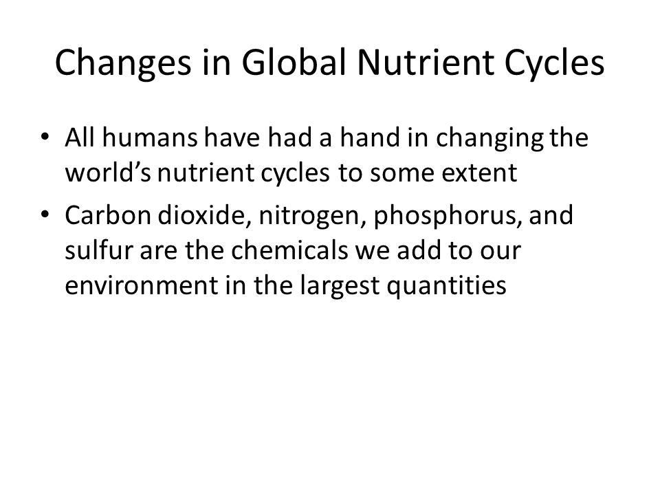Changes in Global Nutrient Cycles All humans have had a hand in changing the world's nutrient cycles to some extent Carbon dioxide, nitrogen, phosphorus, and sulfur are the chemicals we add to our environment in the largest quantities