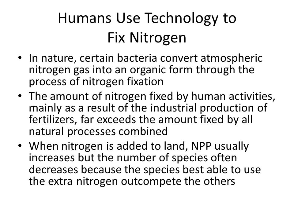 Humans Use Technology to Fix Nitrogen In nature, certain bacteria convert atmospheric nitrogen gas into an organic form through the process of nitrogen fixation The amount of nitrogen fixed by human activities, mainly as a result of the industrial production of fertilizers, far exceeds the amount fixed by all natural processes combined When nitrogen is added to land, NPP usually increases but the number of species often decreases because the species best able to use the extra nitrogen outcompete the others