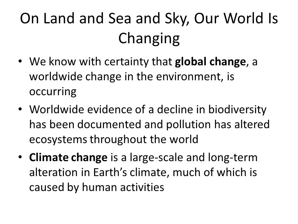 On Land and Sea and Sky, Our World Is Changing We know with certainty that global change, a worldwide change in the environment, is occurring Worldwide evidence of a decline in biodiversity has been documented and pollution has altered ecosystems throughout the world Climate change is a large-scale and long-term alteration in Earth's climate, much of which is caused by human activities