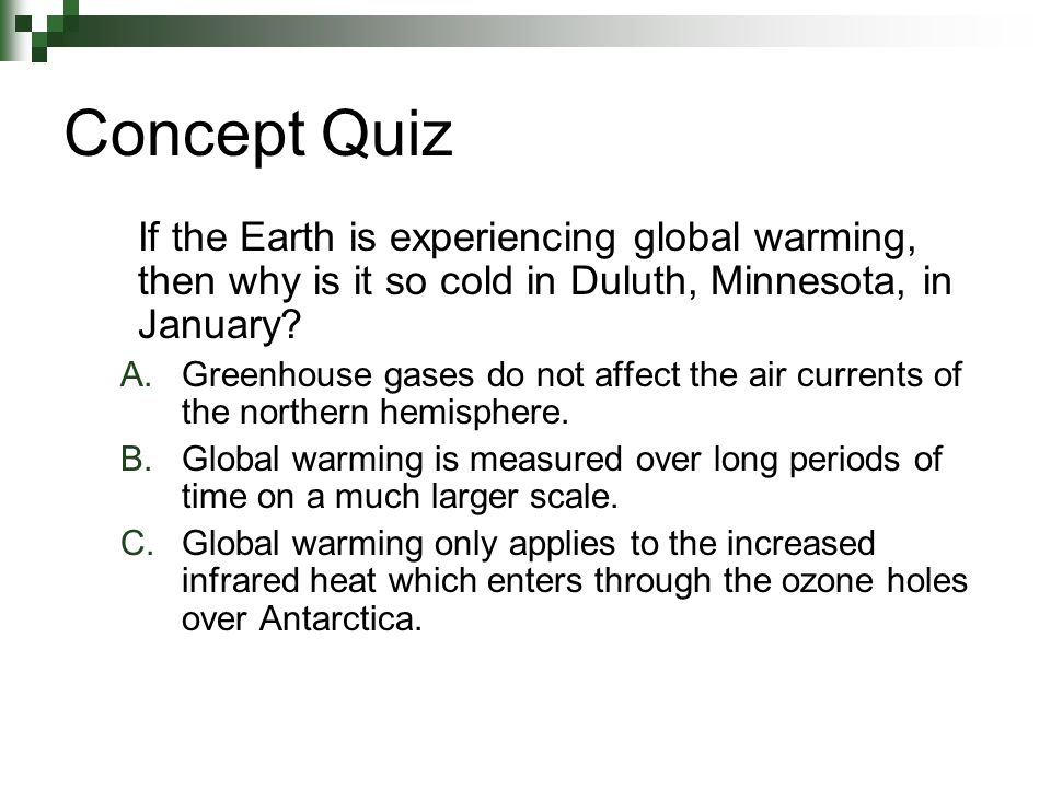 Concept Quiz If the Earth is experiencing global warming, then why is it so cold in Duluth, Minnesota, in January.