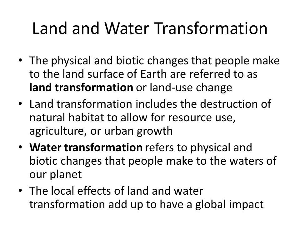 Land and Water Transformation The physical and biotic changes that people make to the land surface of Earth are referred to as land transformation or land-use change Land transformation includes the destruction of natural habitat to allow for resource use, agriculture, or urban growth Water transformation refers to physical and biotic changes that people make to the waters of our planet The local effects of land and water transformation add up to have a global impact