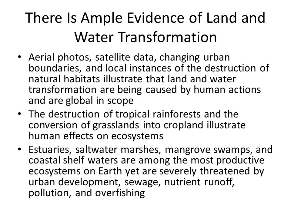 There Is Ample Evidence of Land and Water Transformation Aerial photos, satellite data, changing urban boundaries, and local instances of the destruction of natural habitats illustrate that land and water transformation are being caused by human actions and are global in scope The destruction of tropical rainforests and the conversion of grasslands into cropland illustrate human effects on ecosystems Estuaries, saltwater marshes, mangrove swamps, and coastal shelf waters are among the most productive ecosystems on Earth yet are severely threatened by urban development, sewage, nutrient runoff, pollution, and overfishing
