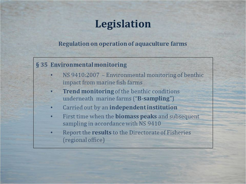 Legislation Regulation on operation of aquaculture farms § 35Environmental monitoring NS 9410:2007 – Environmental monitoring of benthic impact from marine fish farms Trend monitoring of the benthic conditions underneath marine farms ( B-sampling ) Carried out by an independent institution First time when the biomass peaks and subsequent sampling in accordance with NS 9410 Report the results to the Directorate of Fisheries (regional office)