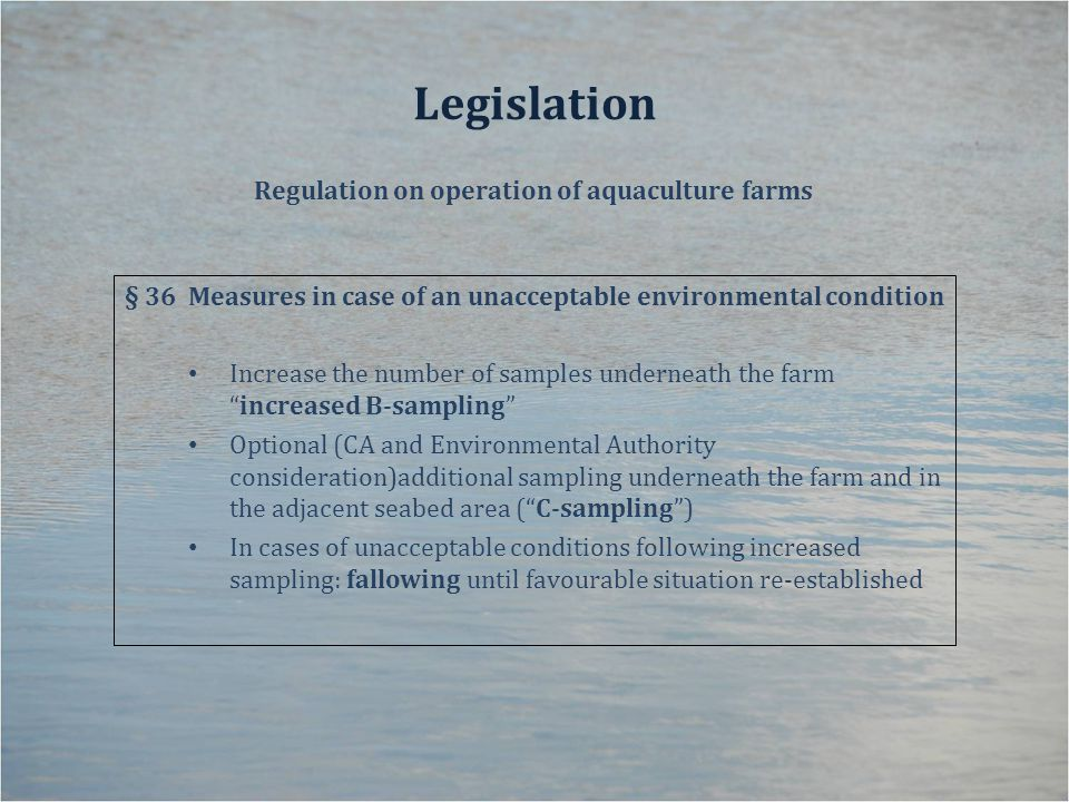 Legislation Regulation on operation of aquaculture farms § 36Measures in case of an unacceptable environmental condition Increase the number of samples underneath the farm increased B-sampling Optional (CA and Environmental Authority consideration)additional sampling underneath the farm and in the adjacent seabed area ( C-sampling ) In cases of unacceptable conditions following increased sampling: fallowing until favourable situation re-established