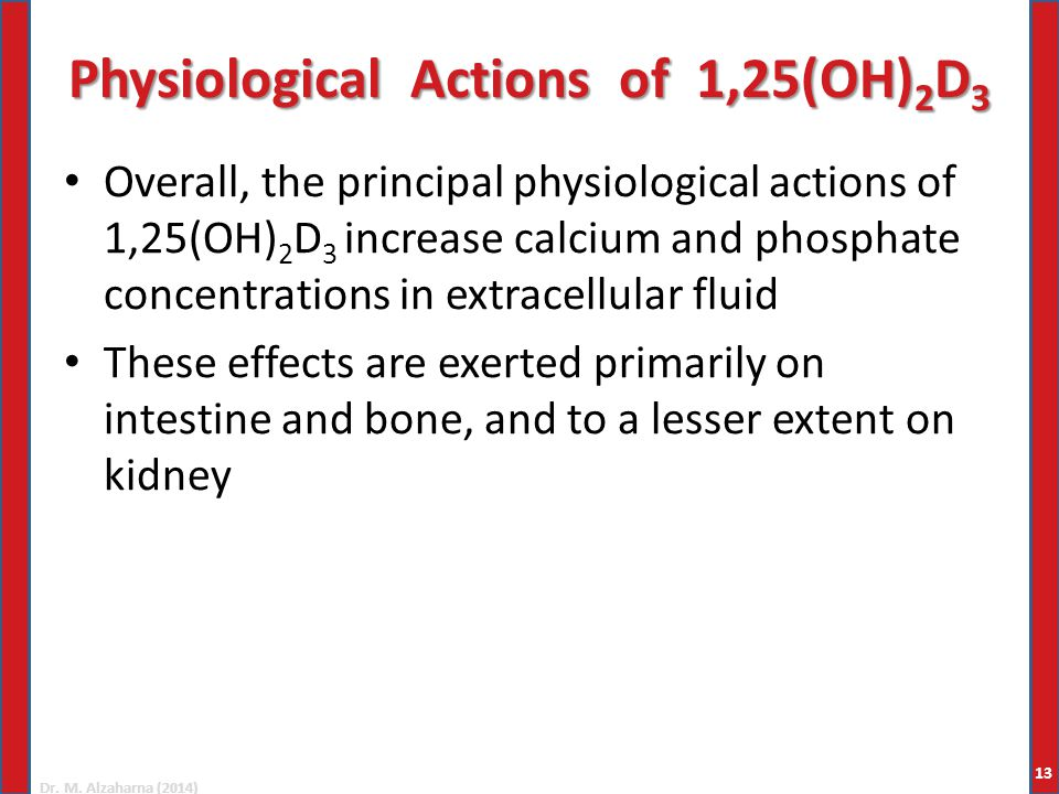 Dr. M. Alzaharna (2014) Physiological Actions of 1,25(OH) 2 D 3 Overall, the principal physiological actions of 1,25(OH) 2 D 3 increase calcium and ph