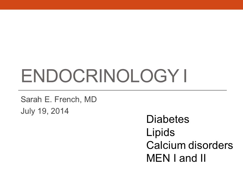 ENDOCRINOLOGY I Sarah E. French, MD July 19, 2014 Diabetes Lipids Calcium disorders MEN I and II