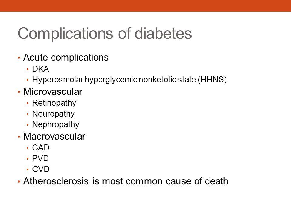 Complications of diabetes Acute complications DKA Hyperosmolar hyperglycemic nonketotic state (HHNS) Microvascular Retinopathy Neuropathy Nephropathy
