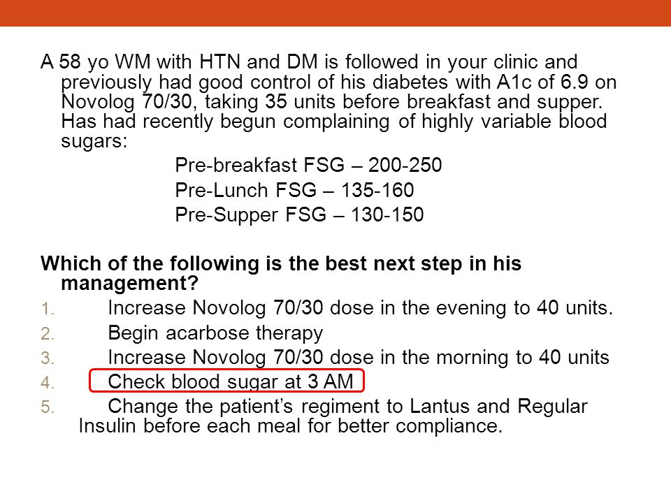 A 58 yo WM with HTN and DM is followed in your clinic and previously had good control of his diabetes with A1c of 6.9 on Novolog 70/30, taking 35 unit