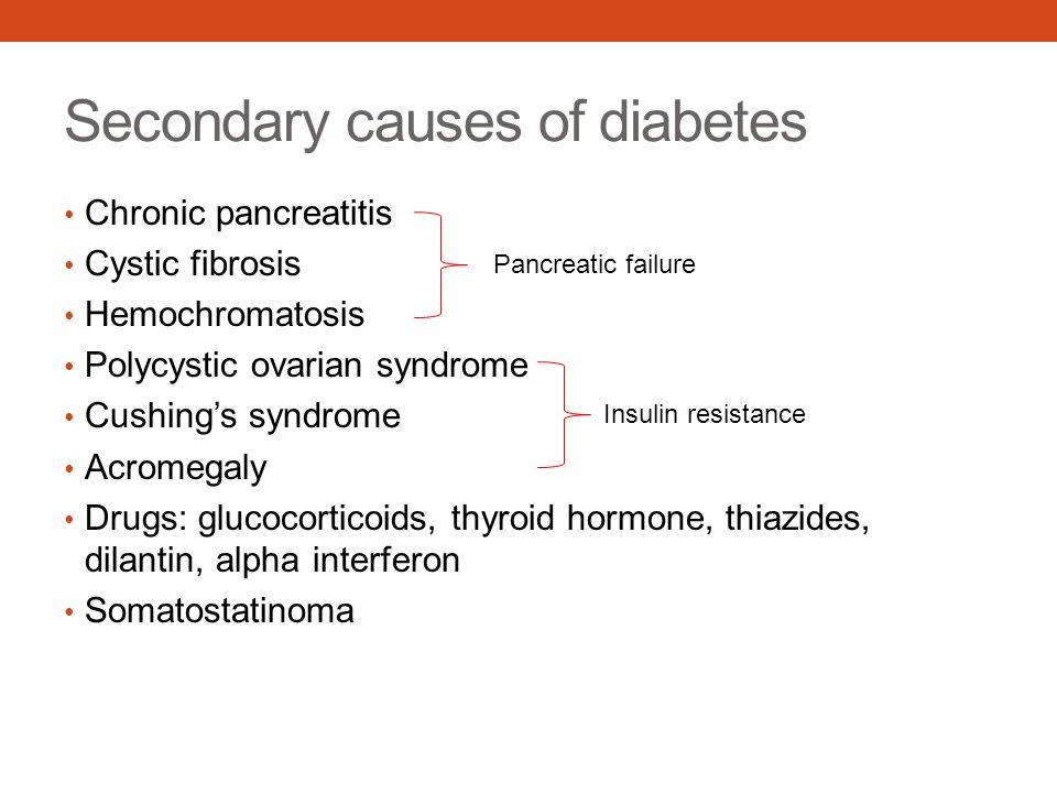 Secondary causes of diabetes Chronic pancreatitis Cystic fibrosis Hemochromatosis Polycystic ovarian syndrome Cushing's syndrome Acromegaly Drugs: glu