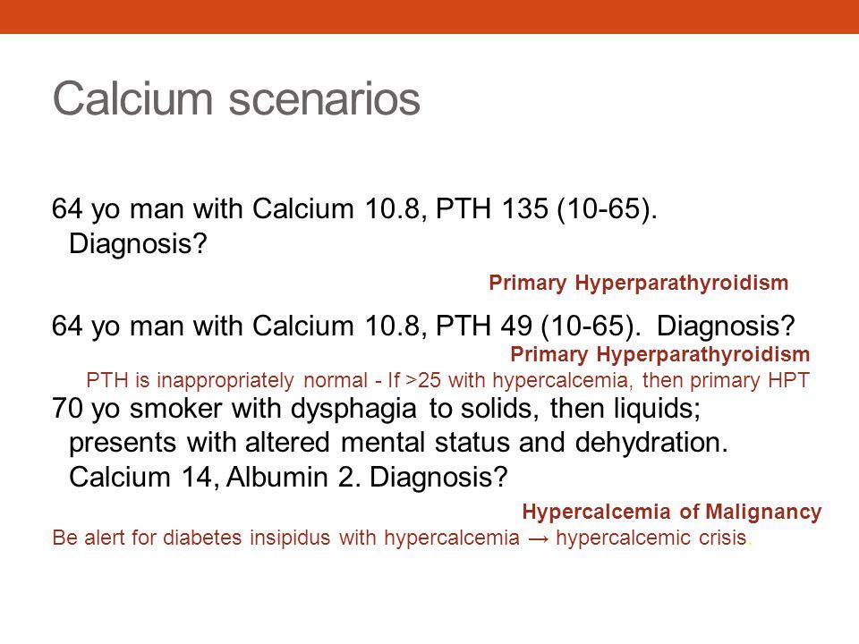 Calcium scenarios 64 yo man with Calcium 10.8, PTH 135 (10-65). Diagnosis? 64 yo man with Calcium 10.8, PTH 49 (10-65). Diagnosis? 70 yo smoker with d