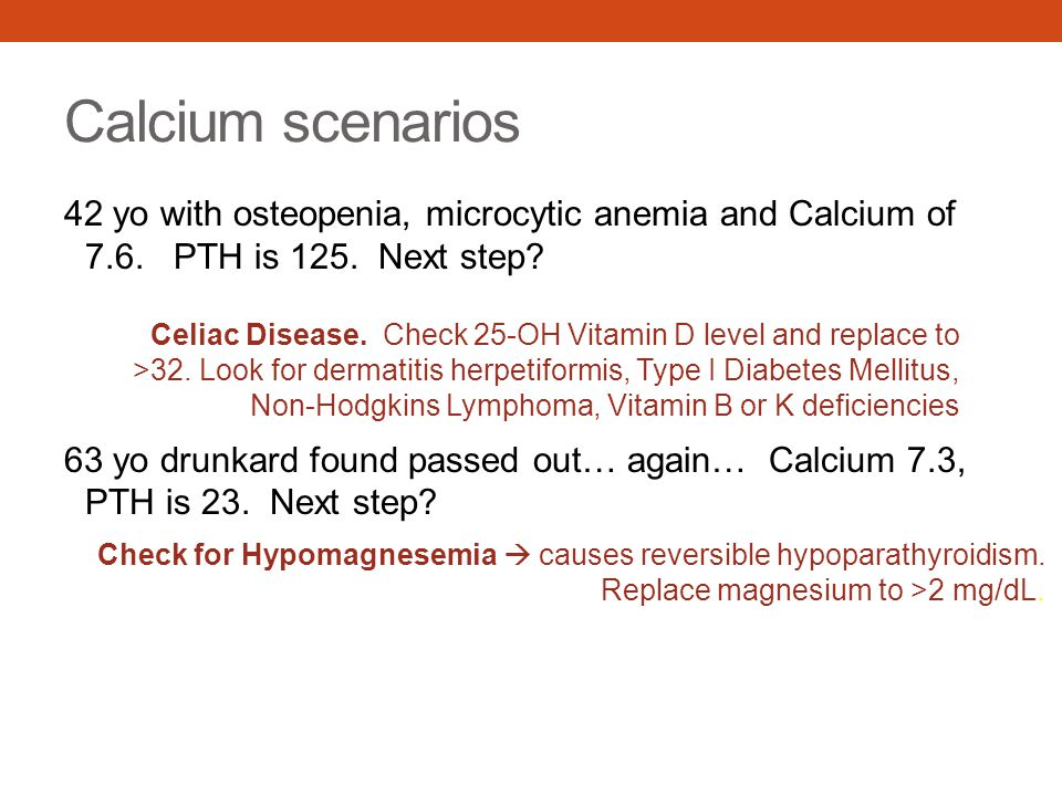 Calcium scenarios 42 yo with osteopenia, microcytic anemia and Calcium of 7.6. PTH is 125. Next step? 63 yo drunkard found passed out… again… Calcium