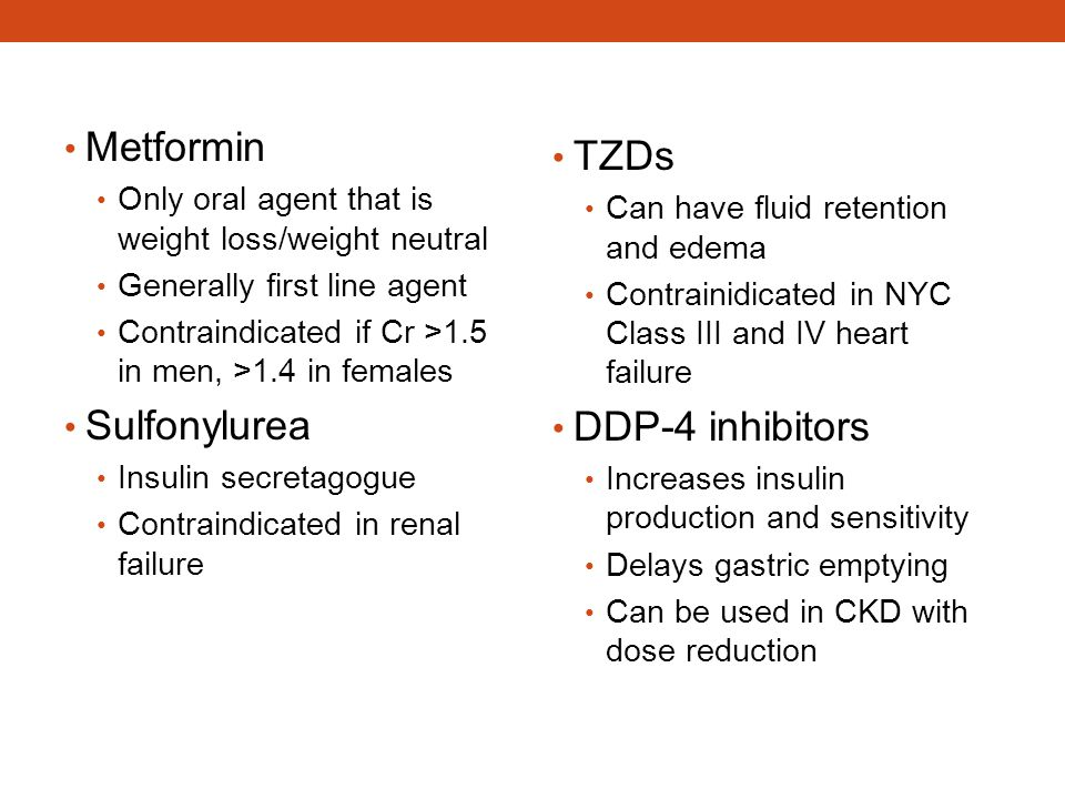 Metformin Only oral agent that is weight loss/weight neutral Generally first line agent Contraindicated if Cr >1.5 in men, >1.4 in females Sulfonylure
