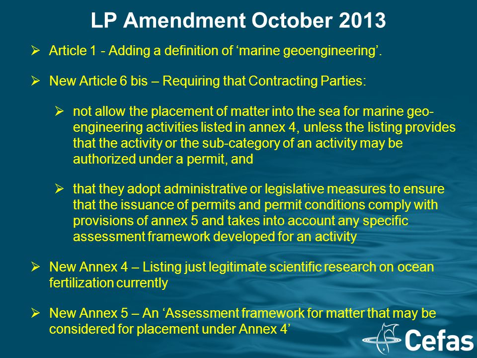 LP Amendment October 2013  Article 1 - Adding a definition of 'marine geoengineering'.  New Article 6 bis – Requiring that Contracting Parties:  no