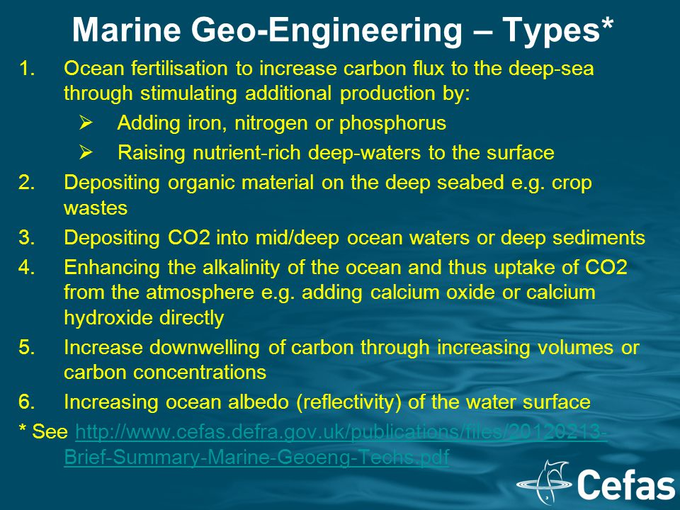 Marine Geo-Engineering – Types* 1.Ocean fertilisation to increase carbon flux to the deep-sea through stimulating additional production by:  Adding i