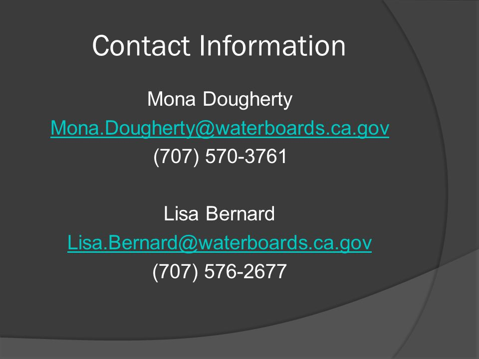 Contact Information Mona Dougherty Mona.Dougherty@waterboards.ca.gov (707) 570-3761 Lisa Bernard Lisa.Bernard@waterboards.ca.gov (707) 576-2677