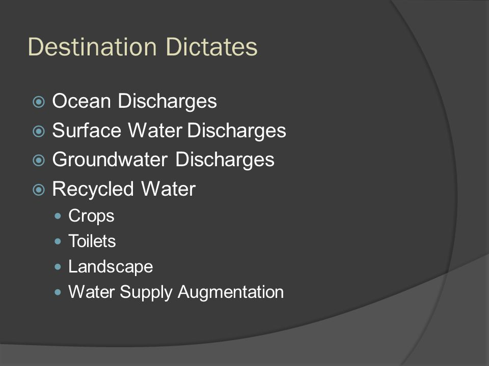 Destination Dictates  Ocean Discharges  Surface Water Discharges  Groundwater Discharges  Recycled Water Crops Toilets Landscape Water Supply Augm