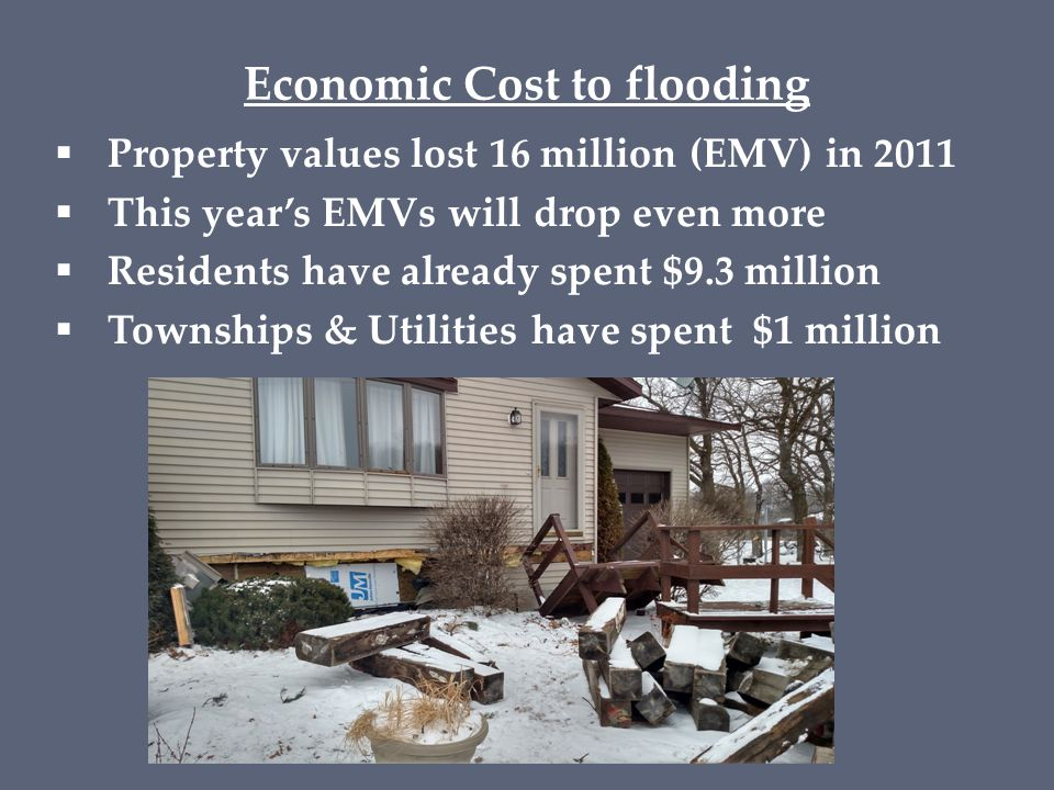 Economic Cost to flooding  Property values lost 16 million (EMV) in 2011  This year's EMVs will drop even more  Residents have already spent $9.3 million  Townships & Utilities have spent $1 million