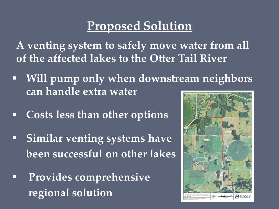 Proposed Solution A venting system to safely move water from all of the affected lakes to the Otter Tail River  Will pump only when downstream neighbors can handle extra water  Costs less than other options  Similar venting systems have been successful on other lakes  Provides comprehensive regional solution