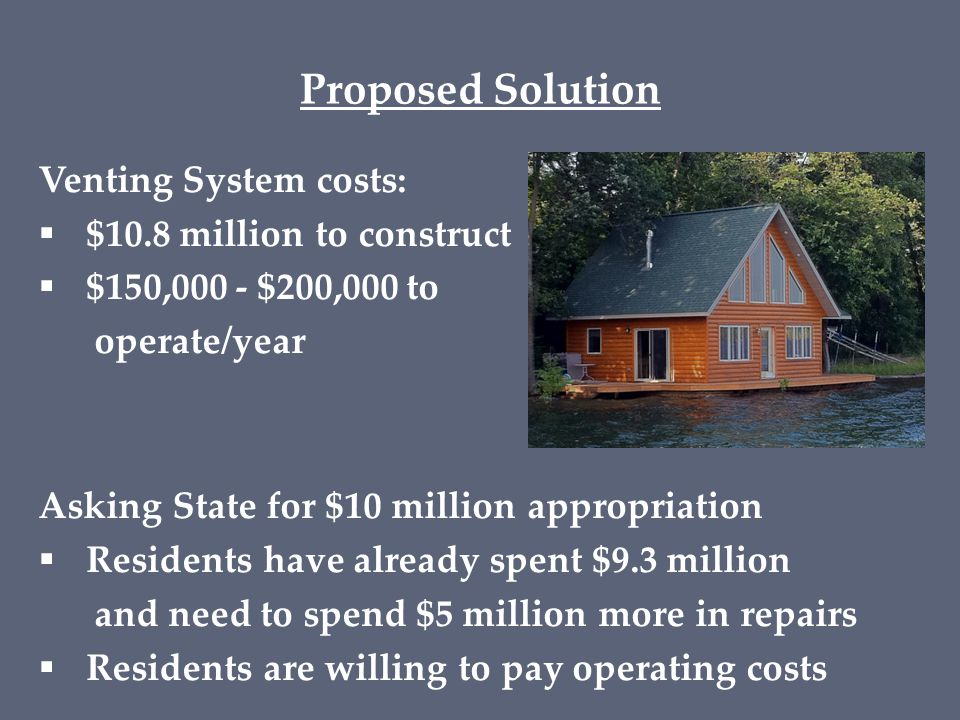 Proposed Solution Venting System costs:  $10.8 million to construct  $150,000 - $200,000 to operate/year Asking State for $10 million appropriation  Residents have already spent $9.3 million and need to spend $5 million more in repairs  Residents are willing to pay operating costs