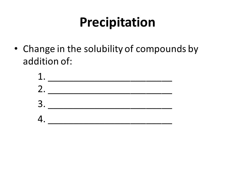 Precipitation Change in the solubility of compounds by addition of: 1.