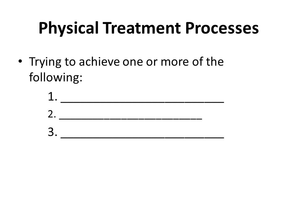 Physical Treatment Processes Trying to achieve one or more of the following: 1.