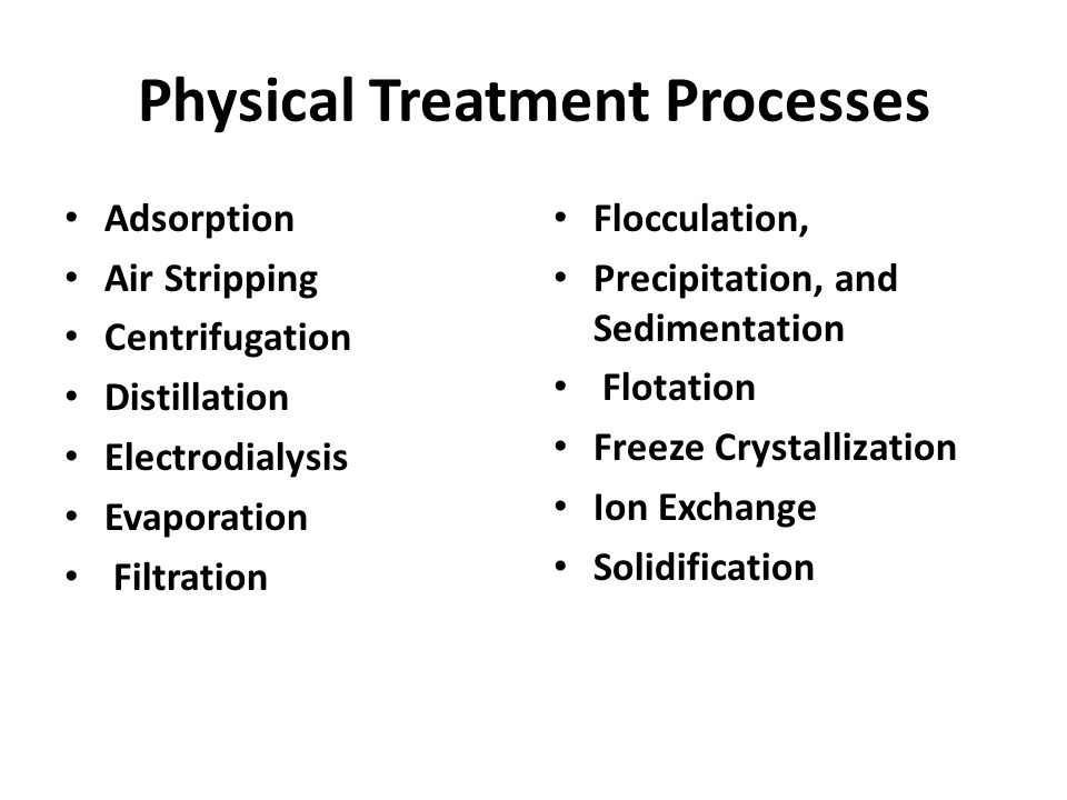 Physical Treatment Processes Adsorption Air Stripping Centrifugation Distillation Electrodialysis Evaporation Filtration Flocculation, Precipitation, and Sedimentation Flotation Freeze Crystallization Ion Exchange Solidification