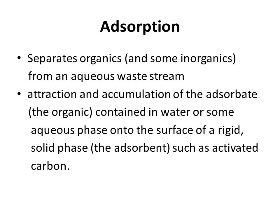 Adsorption Separates organics (and some inorganics) from an aqueous waste stream attraction and accumulation of the adsorbate (the organic) contained in water or some aqueous phase onto the surface of a rigid, solid phase (the adsorbent) such as activated carbon.