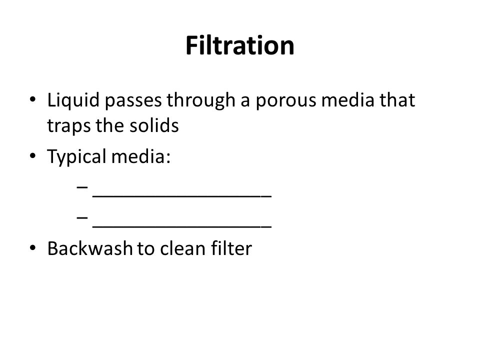 Filtration Liquid passes through a porous media that traps the solids Typical media: – _________________ Backwash to clean filter