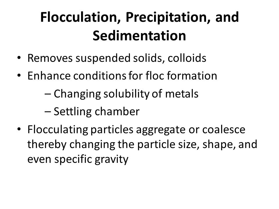 Flocculation, Precipitation, and Sedimentation Removes suspended solids, colloids Enhance conditions for floc formation – Changing solubility of metals – Settling chamber Flocculating particles aggregate or coalesce thereby changing the particle size, shape, and even specific gravity