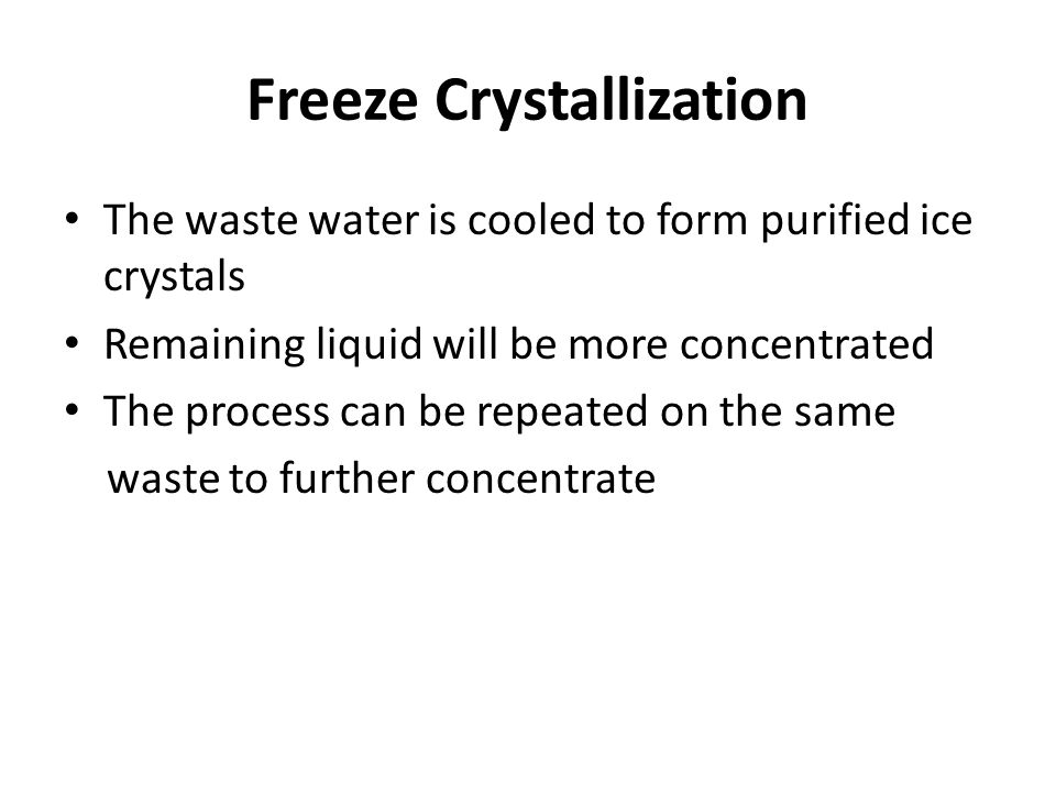 Freeze Crystallization The waste water is cooled to form purified ice crystals Remaining liquid will be more concentrated The process can be repeated on the same waste to further concentrate