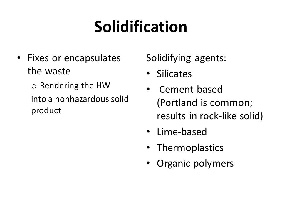 Solidification Fixes or encapsulates the waste o Rendering the HW into a nonhazardous solid product Solidifying agents: Silicates Cement-based (Portland is common; results in rock-like solid) Lime-based Thermoplastics Organic polymers