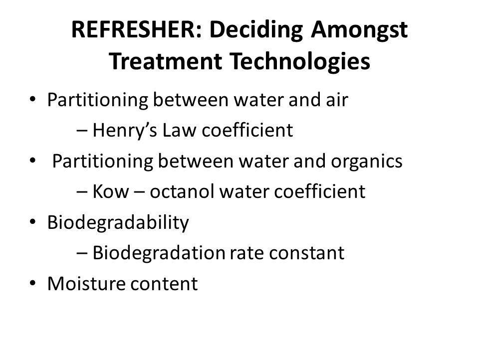 REFRESHER: Deciding Amongst Treatment Technologies Partitioning between water and air – Henry's Law coefficient Partitioning between water and organics – Kow – octanol water coefficient Biodegradability – Biodegradation rate constant Moisture content