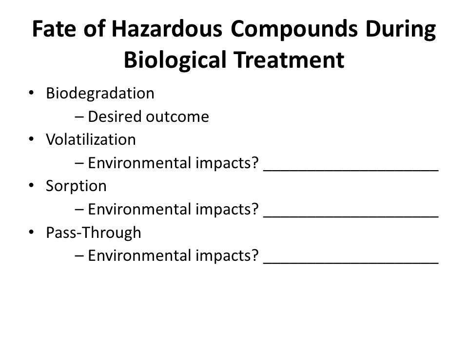 Fate of Hazardous Compounds During Biological Treatment Biodegradation – Desired outcome Volatilization – Environmental impacts.