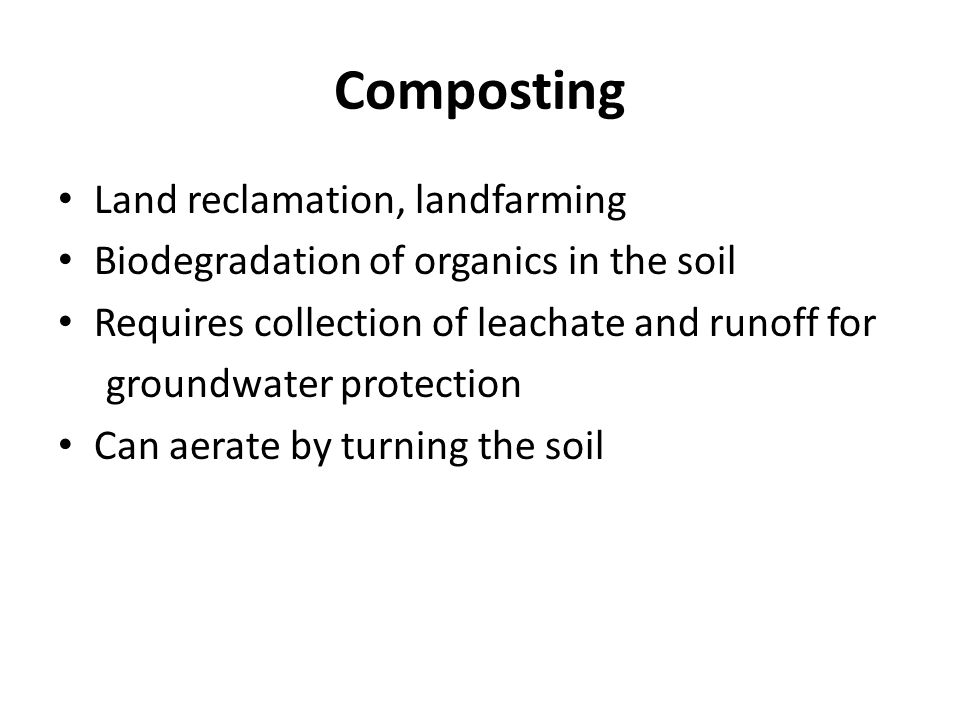 Composting Land reclamation, landfarming Biodegradation of organics in the soil Requires collection of leachate and runoff for groundwater protection Can aerate by turning the soil