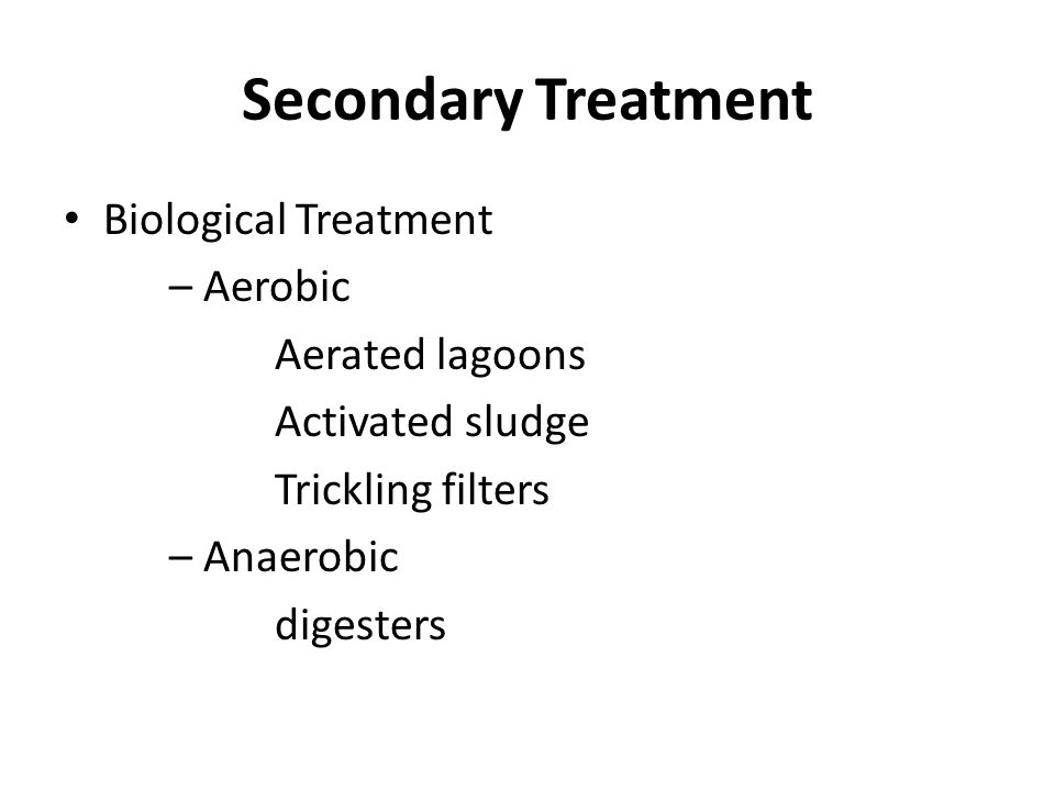 Secondary Treatment Biological Treatment – Aerobic Aerated lagoons Activated sludge Trickling filters – Anaerobic digesters