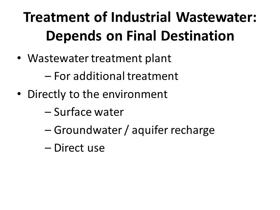Treatment of Industrial Wastewater: Depends on Final Destination Wastewater treatment plant – For additional treatment Directly to the environment – Surface water – Groundwater / aquifer recharge – Direct use
